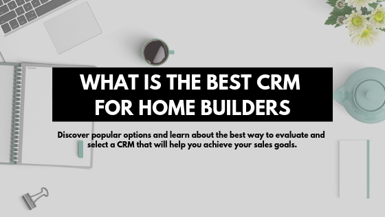 What is the best CRM for Home Builders