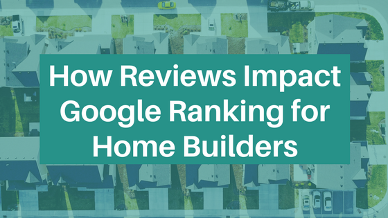 How Reviews Impact Google Ranking for Home Builders